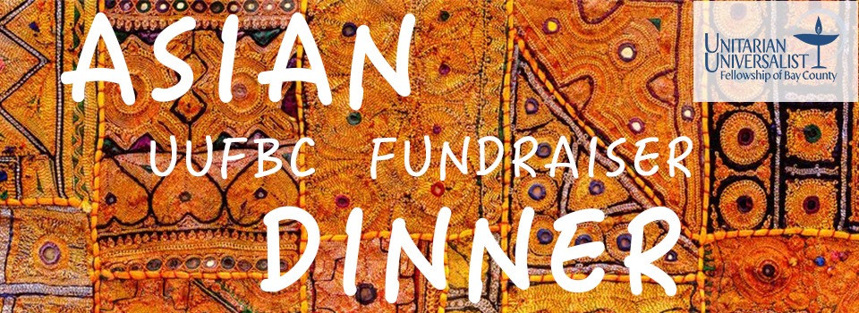 You are cordially invited to attend an Asian Dinner fundraiser at the Unitarian Universalist Fellowship of Bay County. Funds raised help to support the general operations of the UUFBC. Please join us on at 6:30 p.m., Friday, June 9th in the UUFBC community sanctuary.